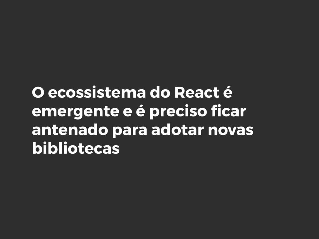 O ecossistema do React é emergente e é preciso ...