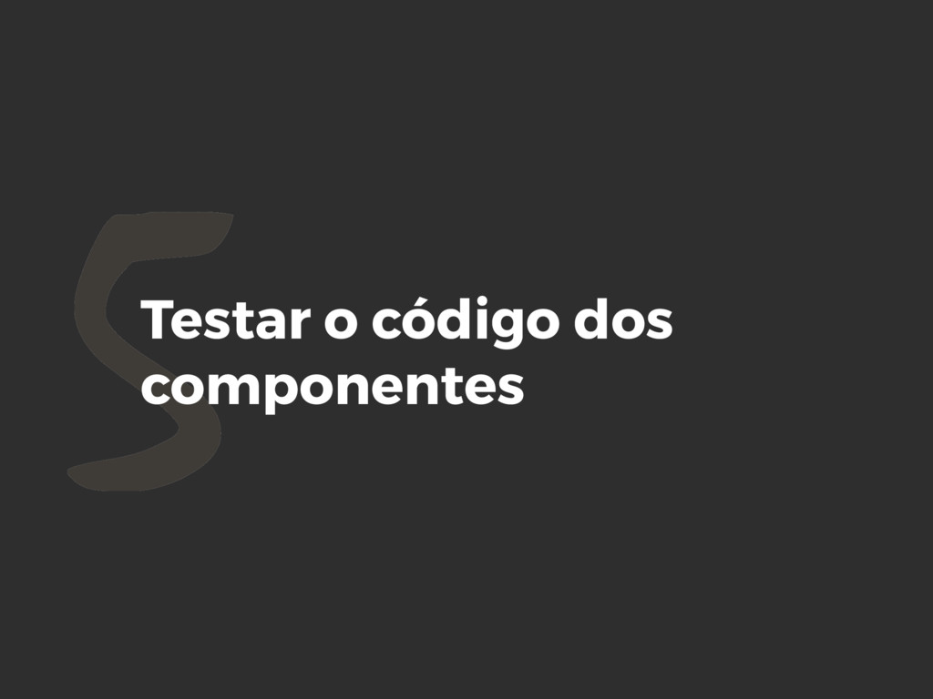 5Testar o código dos componentes