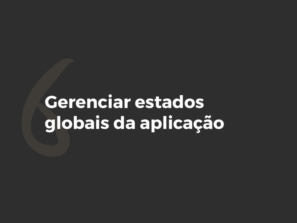 6Gerenciar estados globais da aplicação