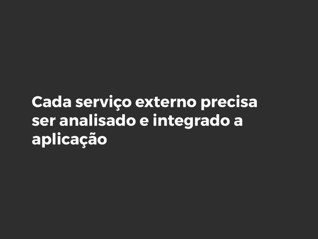 Cada serviço externo precisa ser analisado e in...