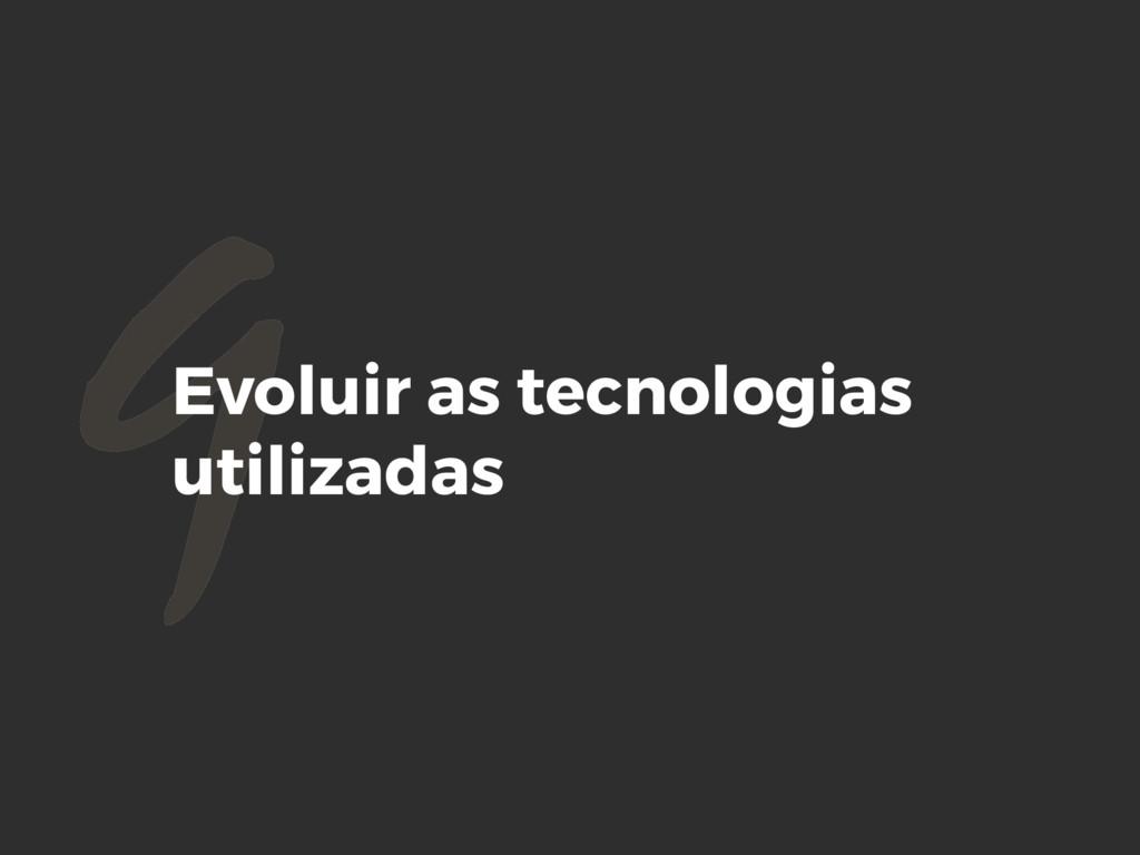9Evoluir as tecnologias utilizadas