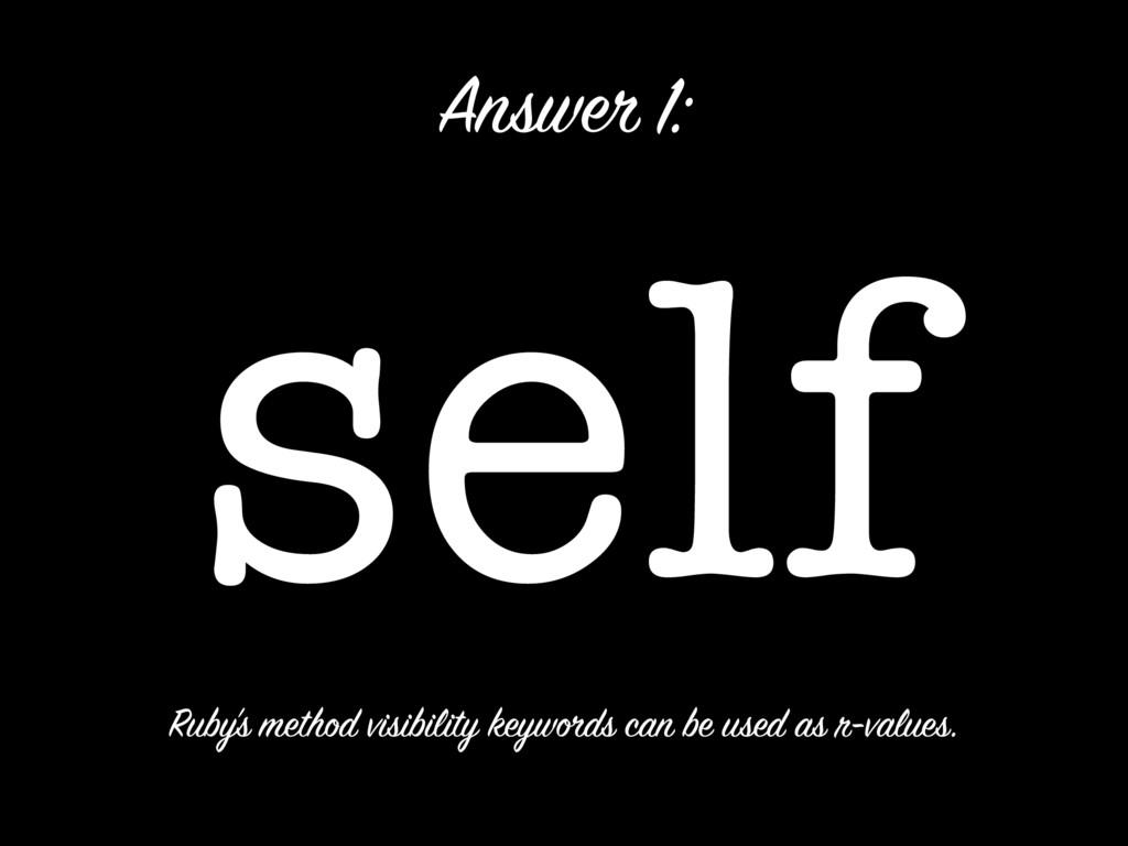 self Answer 1: Ruby's method visibility keyword...