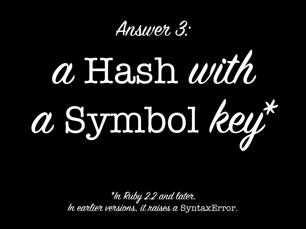 a Hash with a Symbol key* Answer 3: *In Ruby 2...