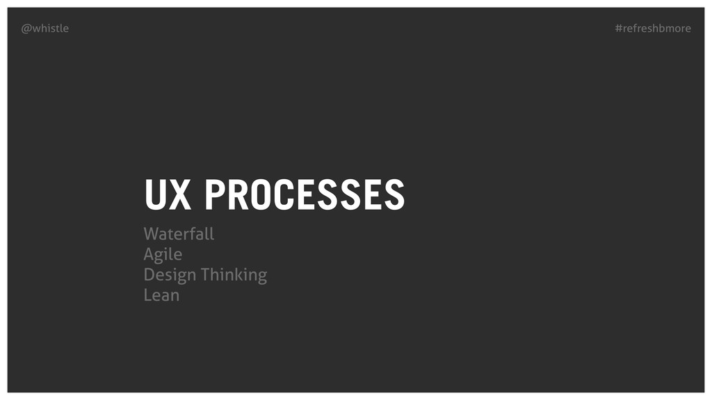 #refreshbmore @whistle UX PROCESSES Waterfall A...