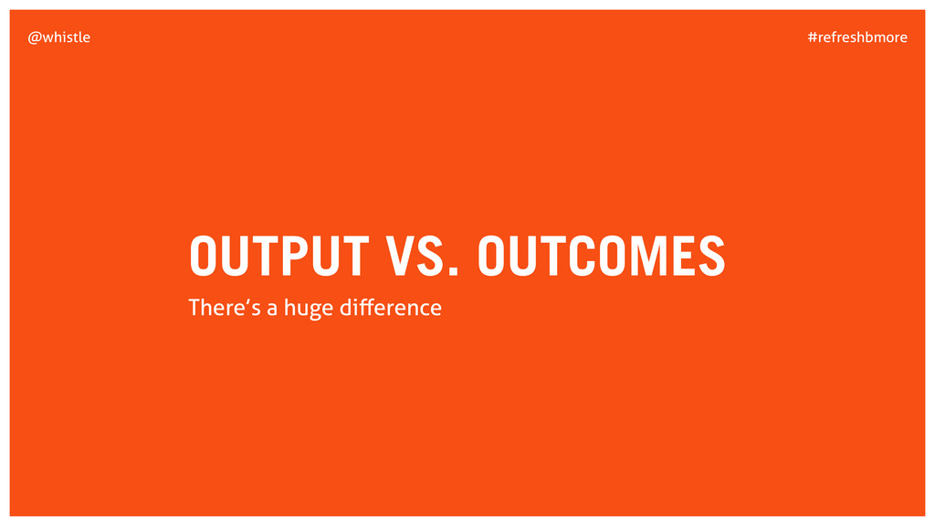 #refreshbmore @whistle OUTPUT VS. OUTCOMES Ther...