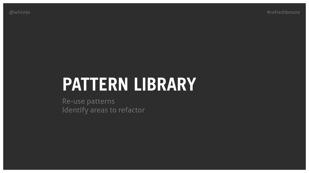 #refreshbmore @whistle PATTERN LIBRARY Re-use p...