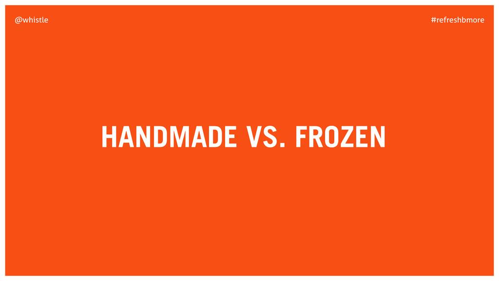 #refreshbmore @whistle HANDMADE VS. FROZEN
