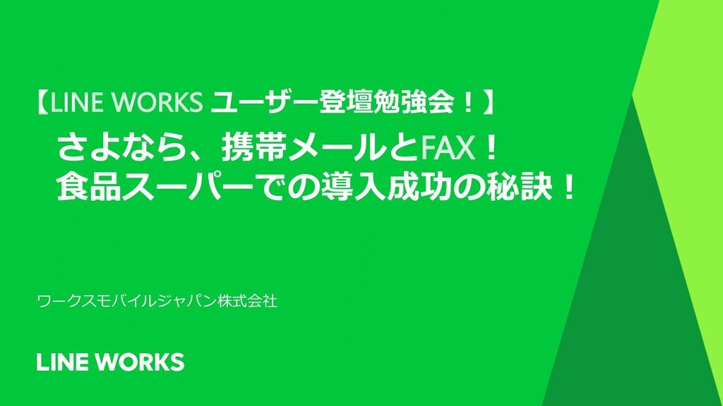 【LINE WORKS ユーザー登壇勉強会︕】 さよなら、携帯メールとFAX︕ ⾷品スーパーで...