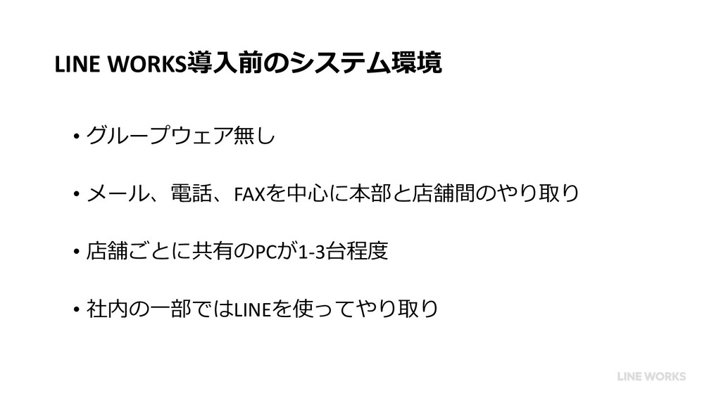 LINE WORKS導⼊前のシステム環境 • グループウェア無し • メール、電話、FAXを中...