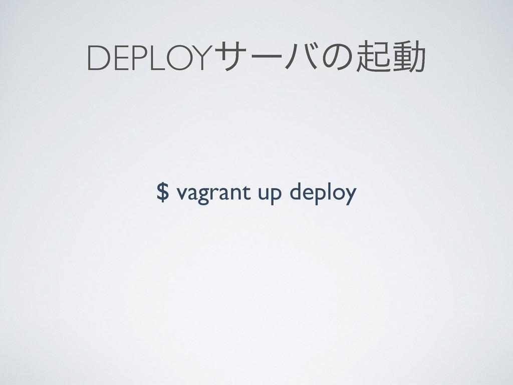 DEPLOYαʔόͷىಈ $ vagrant up deploy
