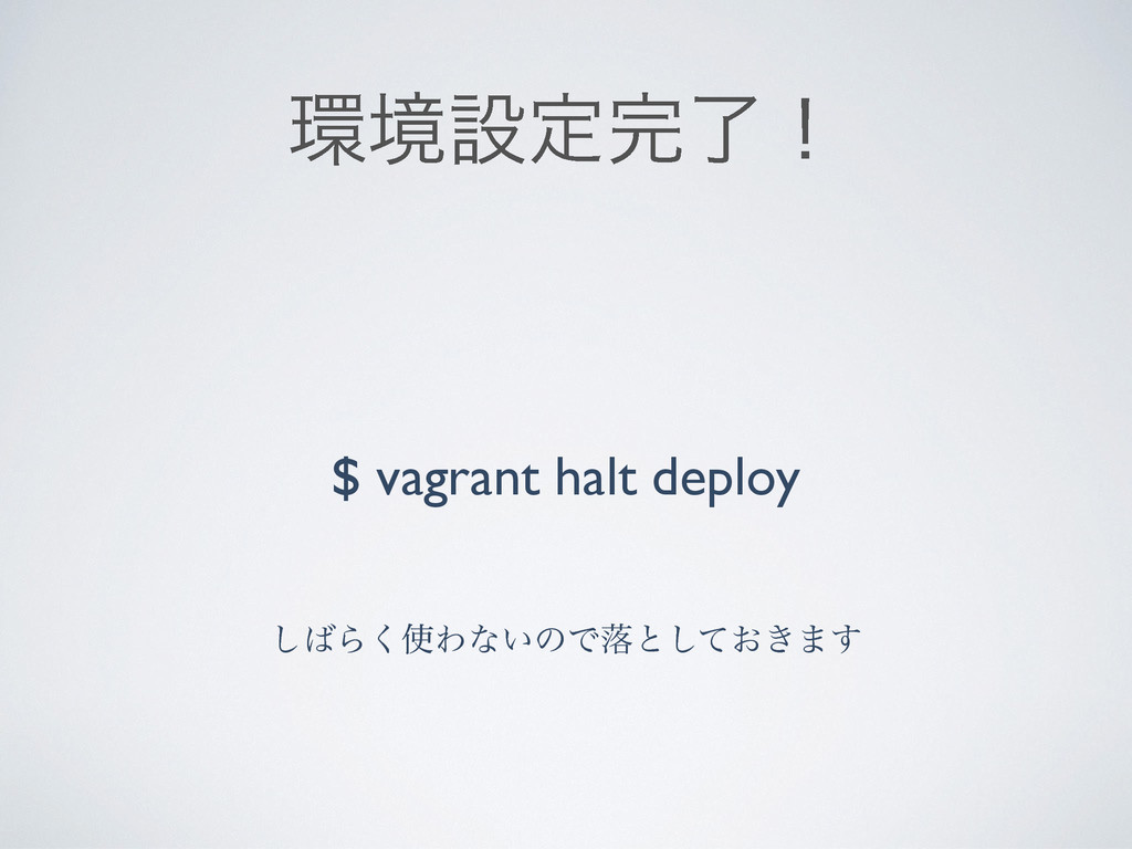 ڥઃఆྃʂ $ vagrant halt deploy ͠Β͘Θͳ͍ͷͰམͱ͓͖ͯ͠·͢