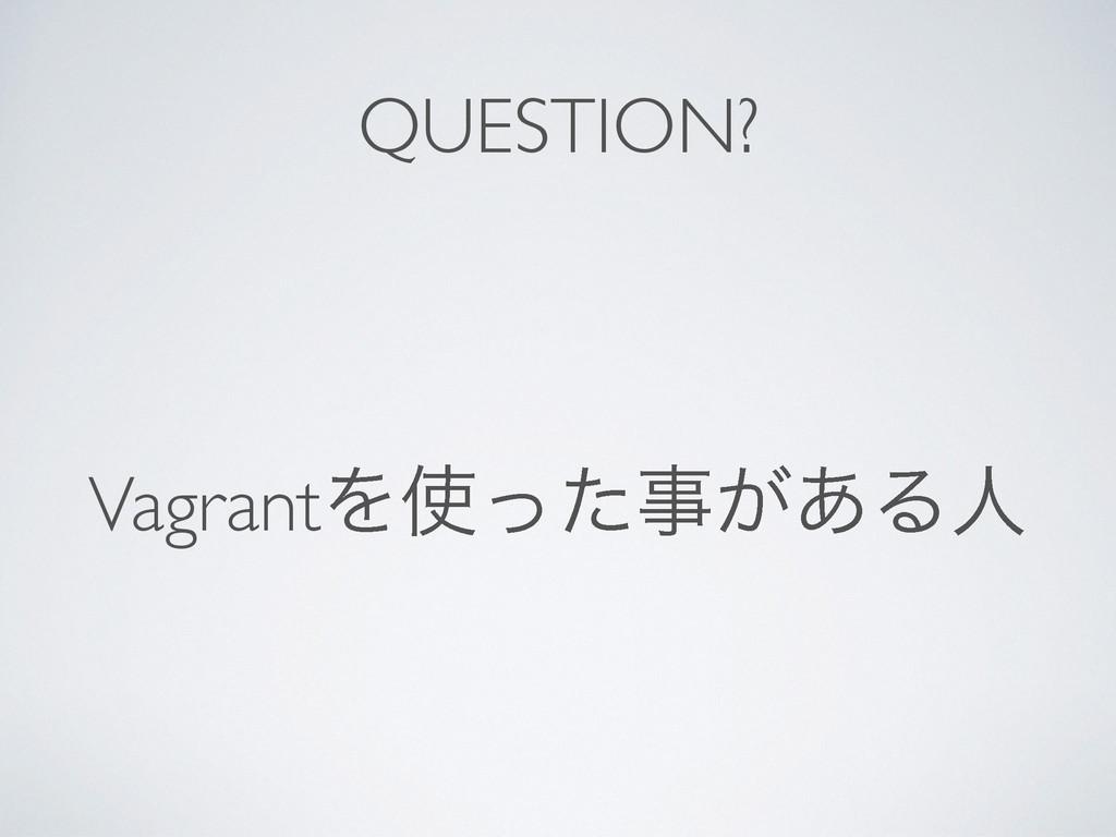 QUESTION? VagrantΛ͕ͬͨ͋Δਓ