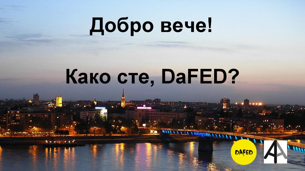Како сте, DaFED? Добро вече!