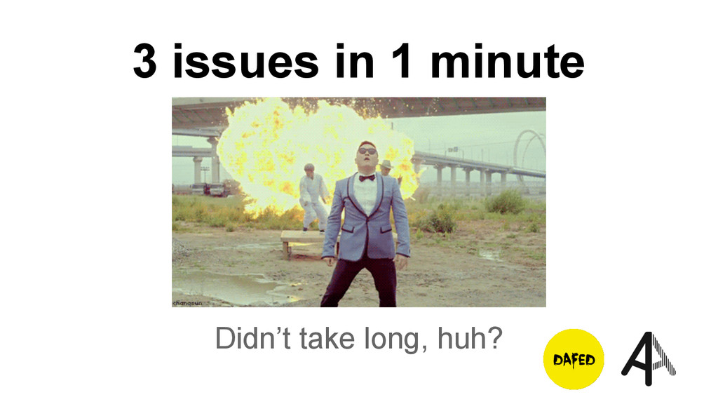 3 issues in 1 minute Didn't take long, huh?