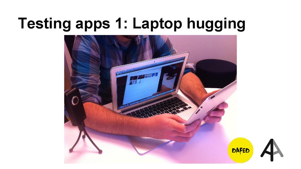 Testing apps 1: Laptop hugging