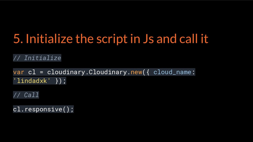 5. Initialize the script in Js and call it // I...