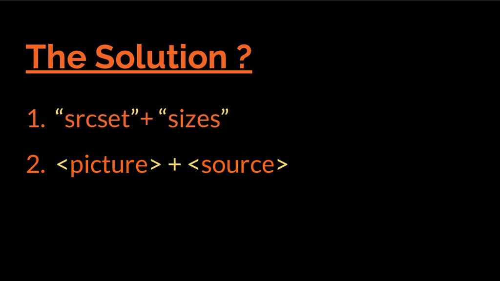 """The Solution ? 1. """"srcset""""+ """"sizes"""" 2. <picture..."""