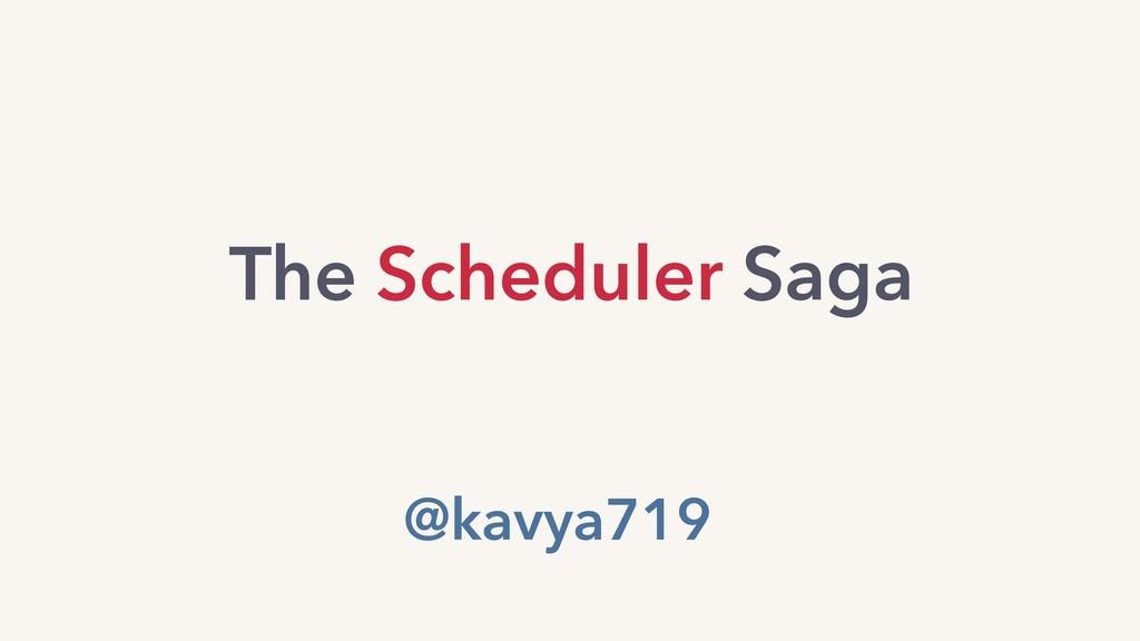 @kavya719 The Scheduler Saga