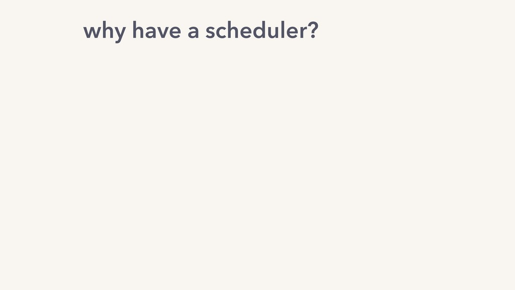 why have a scheduler?