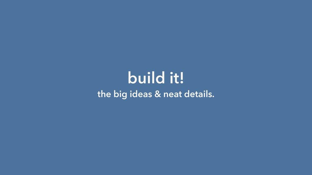 build it! the big ideas & neat details.
