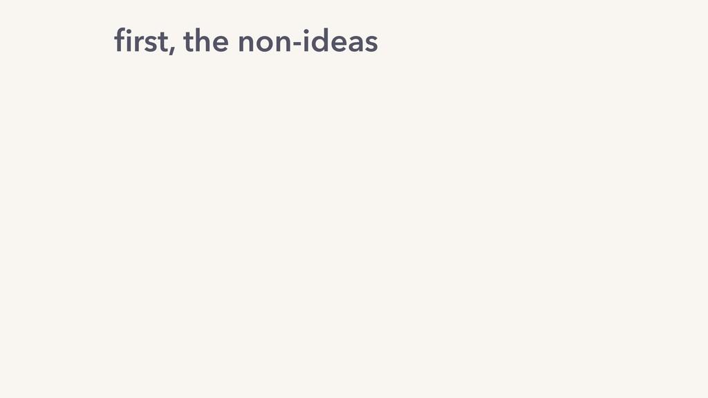 first, the non-ideas