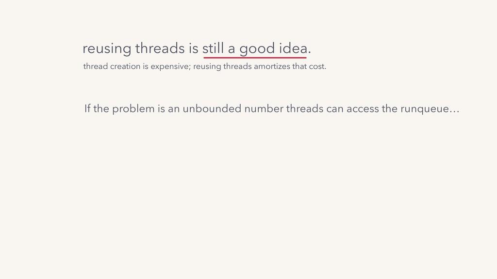 reusing threads is still a good idea. If the pr...