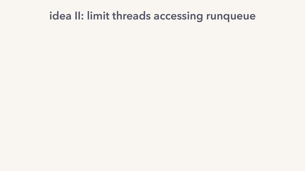 idea II: limit threads accessing runqueue