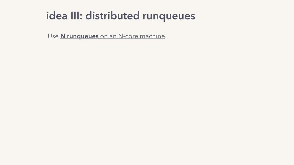 idea III: distributed runqueues Use N runqueues...