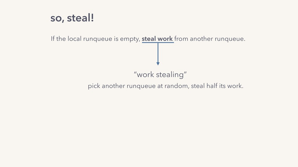 so, steal! If the local runqueue is empty, stea...