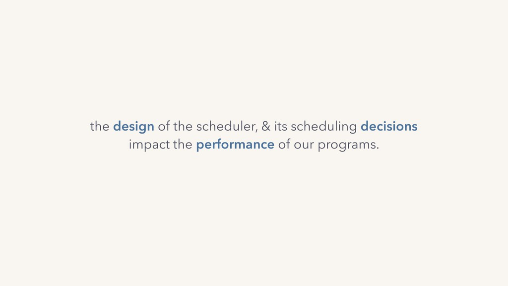 the design of the scheduler, & its scheduling d...