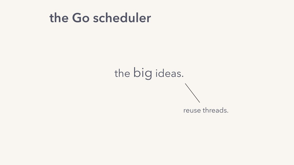 the Go scheduler the big ideas. reuse threads.