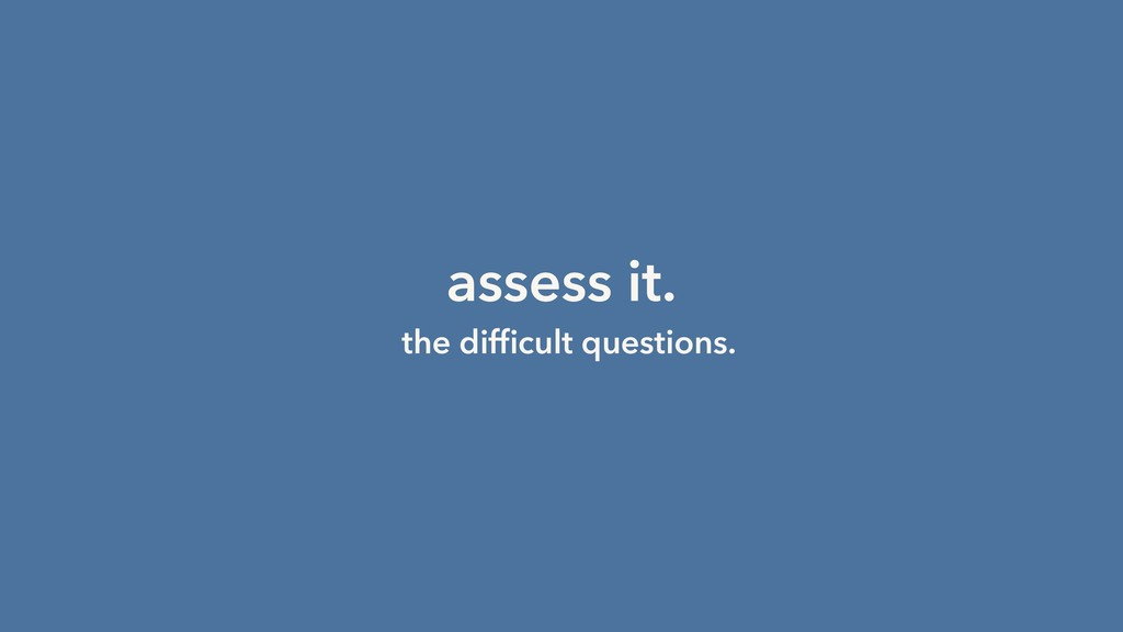 assess it. the difficult questions.