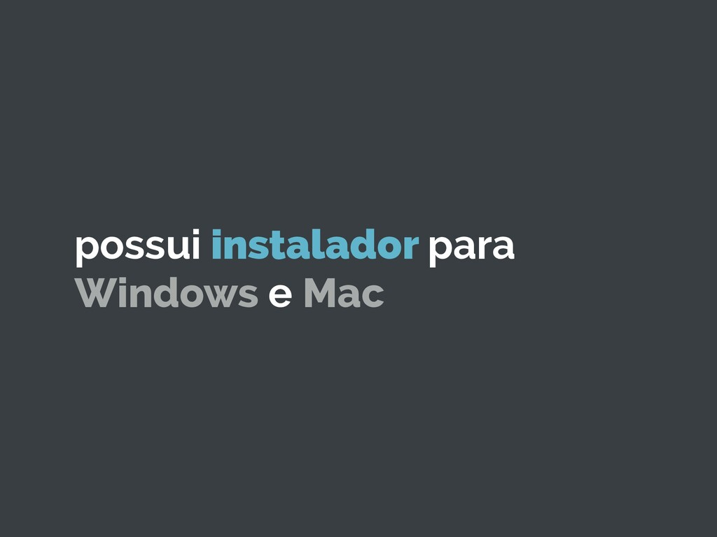 possui instalador para Windows e Mac
