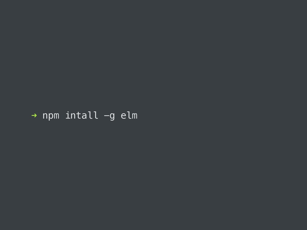 ➜ npm intall -g elm