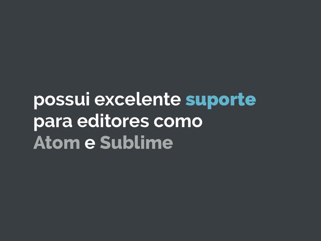 possui excelente suporte para editores como Ato...