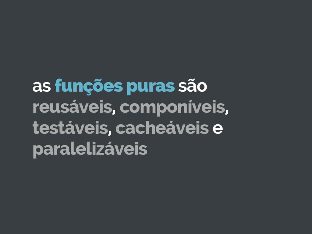as funções puras são reusáveis, componíveis, te...