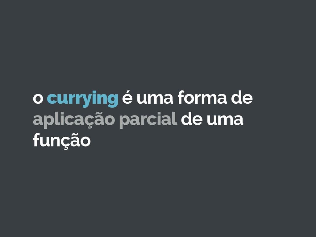 o currying é uma forma de aplicação parcial de ...