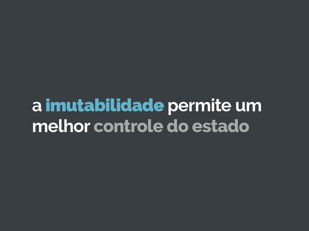 a imutabilidade permite um melhor controle do e...