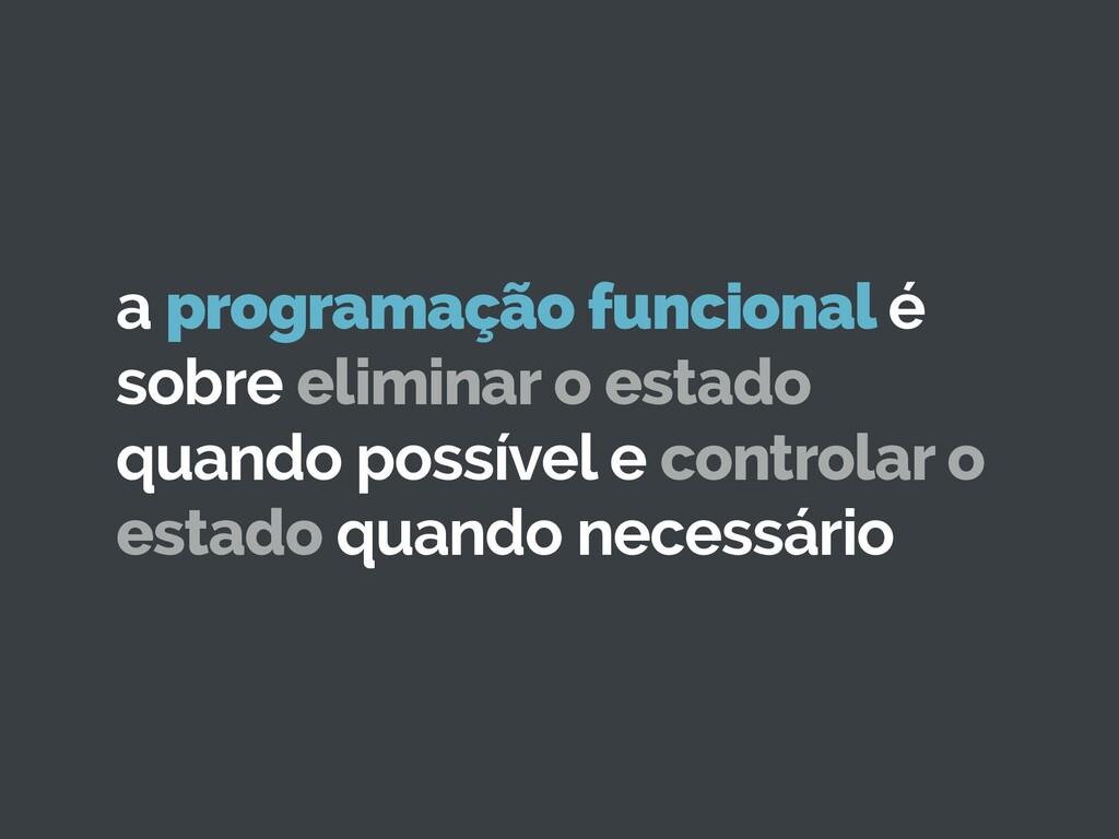 a programação funcional é sobre eliminar o esta...