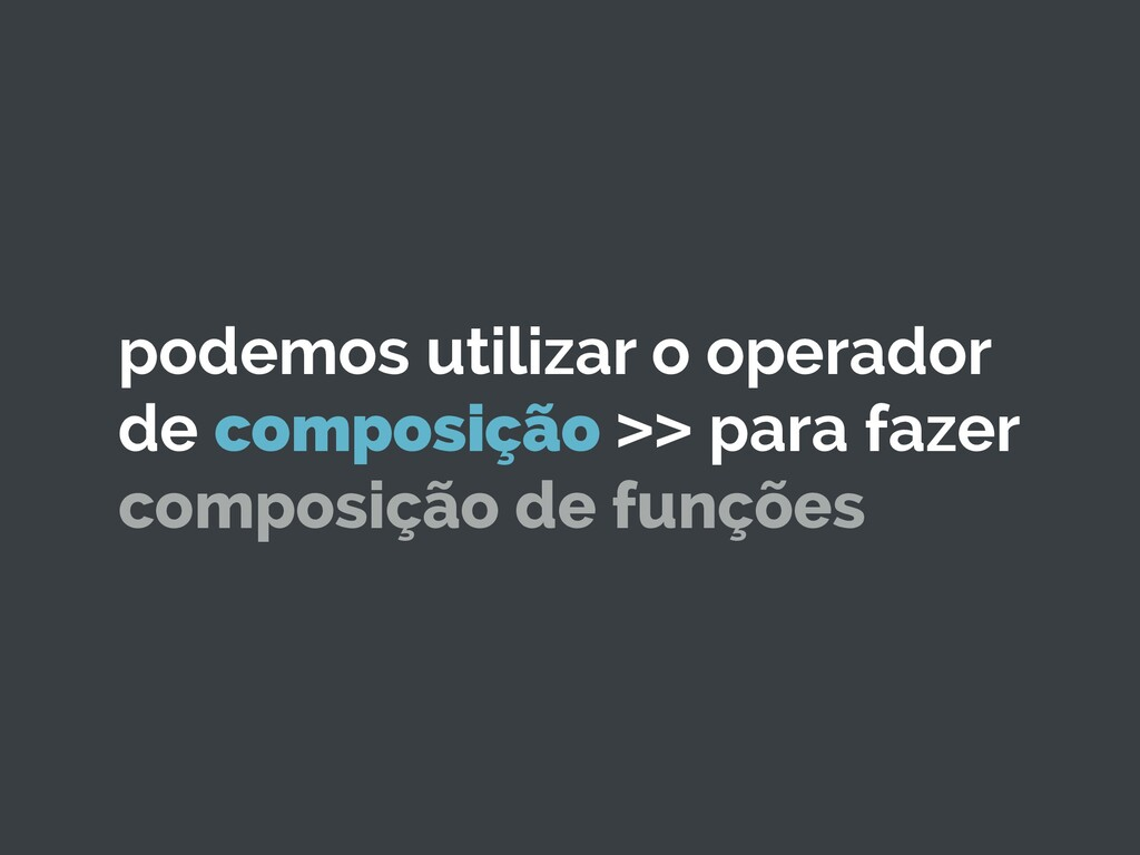 podemos utilizar o operador de composição >> pa...
