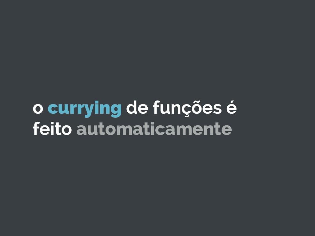 o currying de funções é feito automaticamente