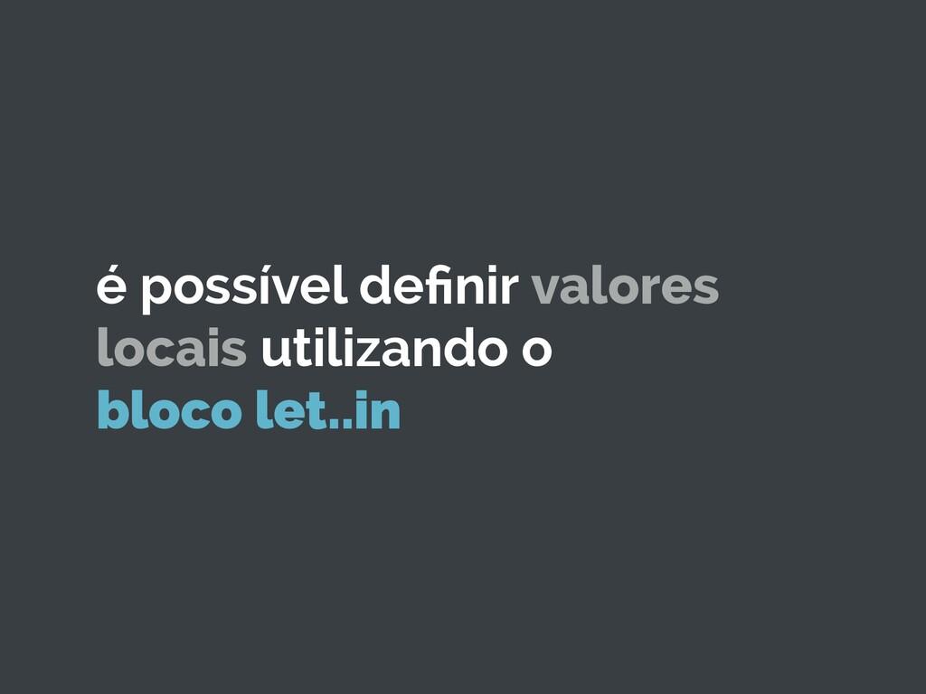 é possível definir valores locais utilizando o b...