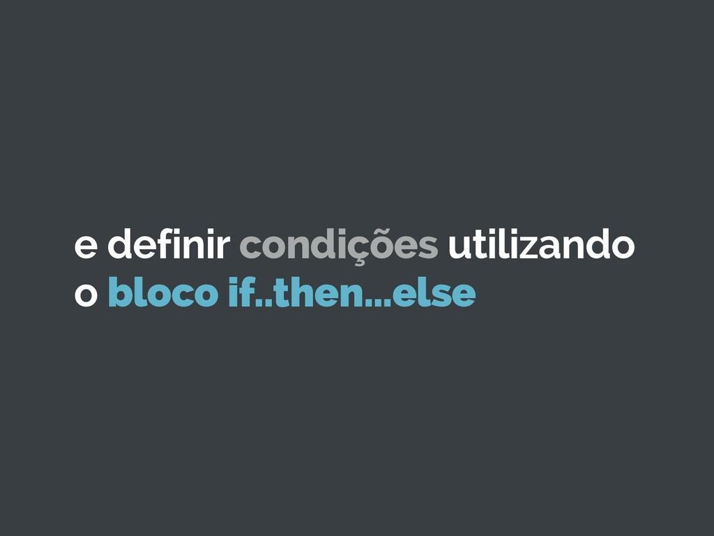 e definir condições utilizando o bloco if..then...