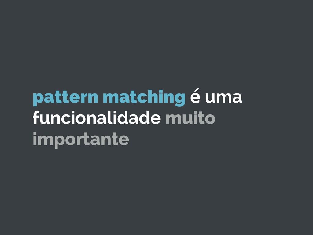 pattern matching é uma funcionalidade muito imp...