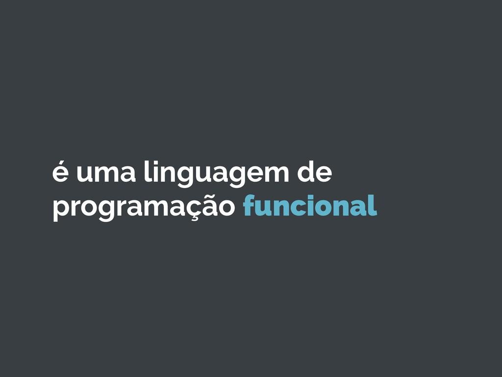 é uma linguagem de programação funcional