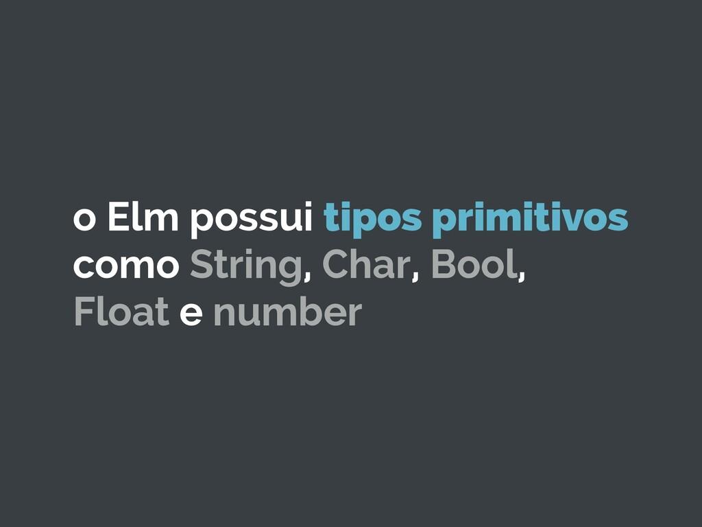o Elm possui tipos primitivos como String, Char...