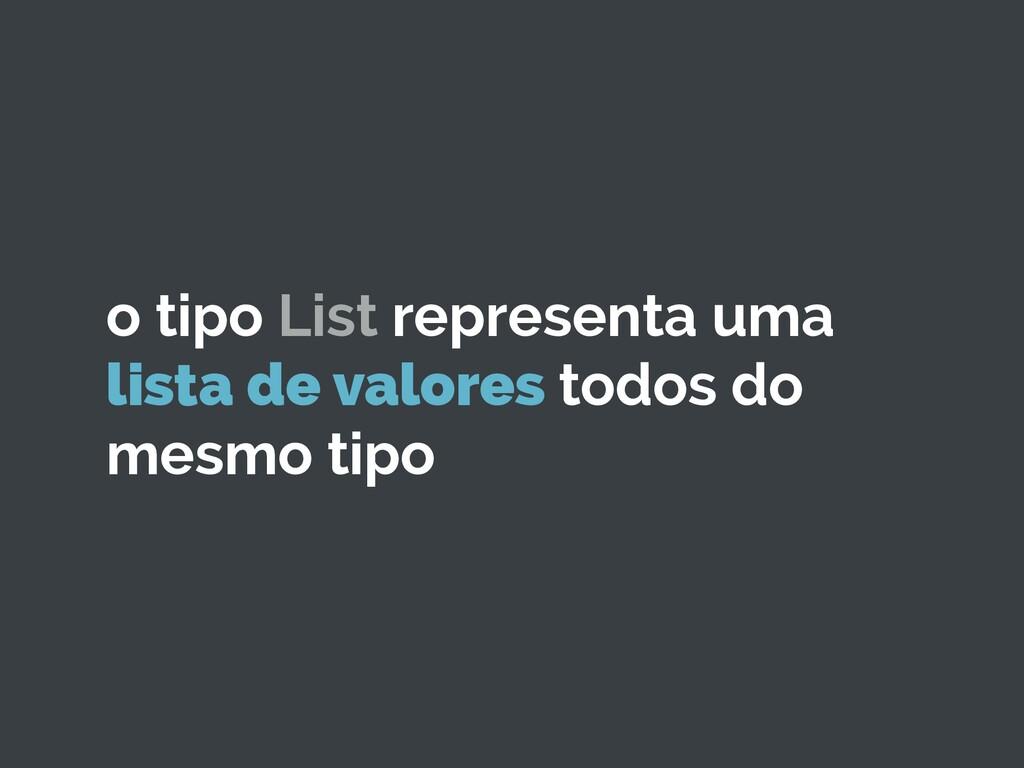 o tipo List representa uma lista de valores tod...