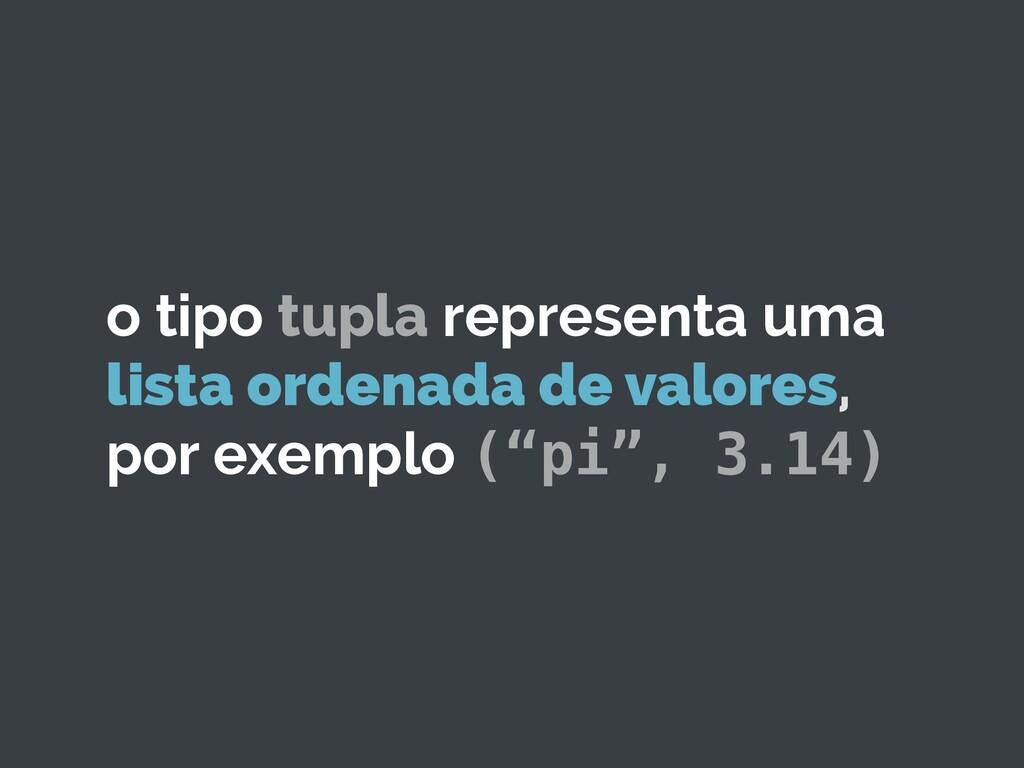 o tipo tupla representa uma lista ordenada de v...