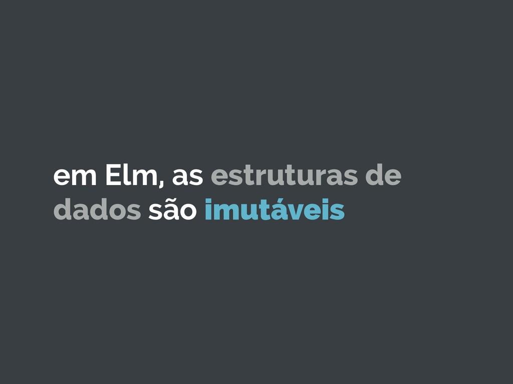 em Elm, as estruturas de dados são imutáveis
