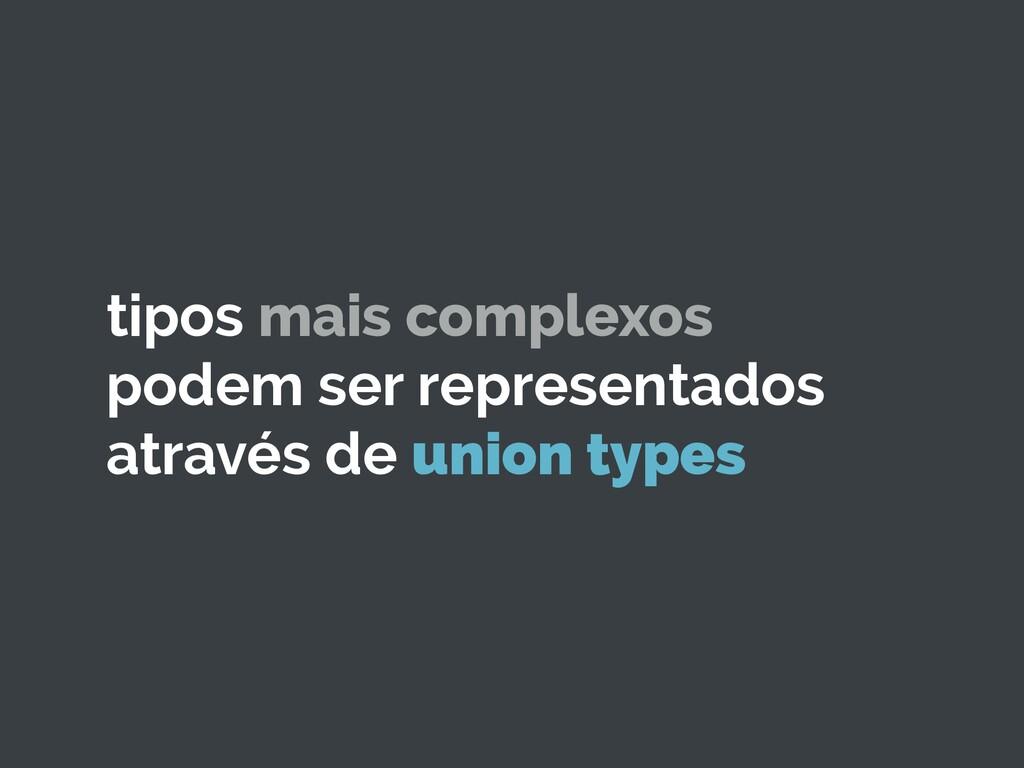 tipos mais complexos podem ser representados at...